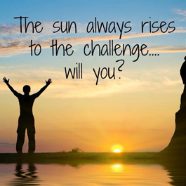 The Sun Always Rises to the Challenge...Will You?