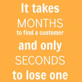 It Takes Months to Find a Customer and Only Seconds to Lose One